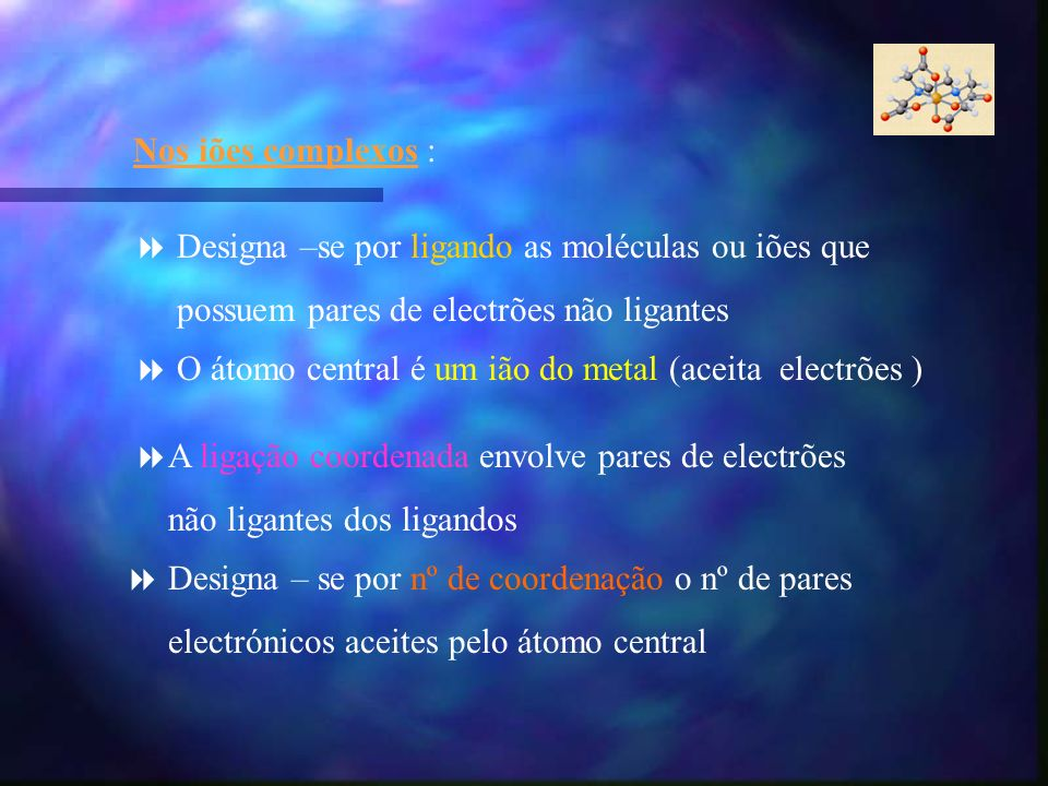 Nos iões complexos :Designa –se por ligando as moléculas ou iões que. possuem pares de electrões não ligantes.
