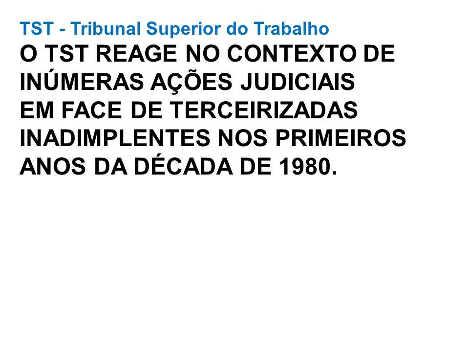 TST - Tribunal Superior do Trabalho O TST REAGE NO CONTEXTO DE INÚMERAS AÇÕES JUDICIAIS EM FACE DE TERCEIRIZADAS INADIMPLENTES NOS PRIMEIROS ANOS DA DÉCADA DE 1980.