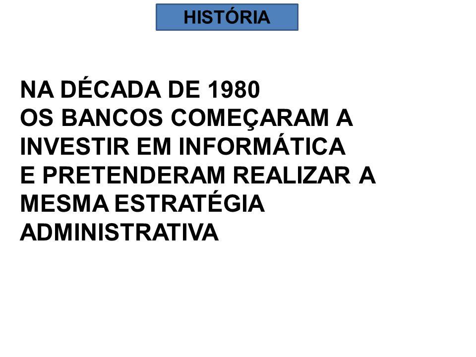HISTÓRIA NA DÉCADA DE 1980 OS BANCOS COMEÇARAM A INVESTIR EM INFORMÁTICA E PRETENDERAM REALIZAR A MESMA ESTRATÉGIA ADMINISTRATIVA.