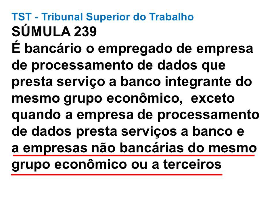 TST - Tribunal Superior do Trabalho SÚMULA 239 É bancário o empregado de empresa de processamento de dados que presta serviço a banco integrante do mesmo grupo econômico, exceto quando a empresa de processamento de dados presta serviços a banco e a empresas não bancárias do mesmo grupo econômico ou a terceiros