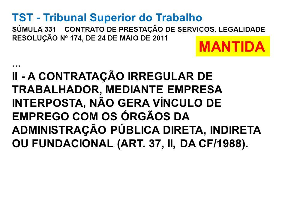 TST - Tribunal Superior do Trabalho SÚMULA 331 CONTRATO DE PRESTAÇÃO DE SERVIÇOS. LEGALIDADE RESOLUÇÃO Nº 174, DE 24 DE MAIO DE 2011 ... II - A CONTRATAÇÃO IRREGULAR DE TRABALHADOR, MEDIANTE EMPRESA INTERPOSTA, NÃO GERA VÍNCULO DE EMPREGO COM OS ÓRGÃOS DA ADMINISTRAÇÃO PÚBLICA DIRETA, INDIRETA OU FUNDACIONAL (ART. 37, II, DA CF/1988).
