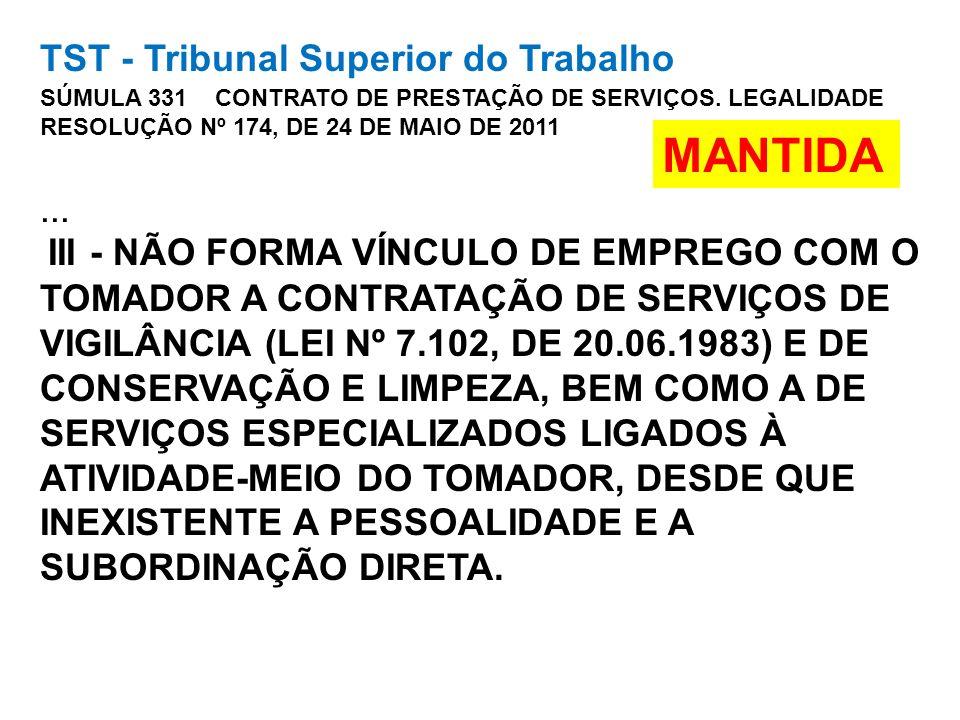 TST - Tribunal Superior do Trabalho SÚMULA 331 CONTRATO DE PRESTAÇÃO DE SERVIÇOS. LEGALIDADE RESOLUÇÃO Nº 174, DE 24 DE MAIO DE 2011 ... III - NÃO FORMA VÍNCULO DE EMPREGO COM O TOMADOR A CONTRATAÇÃO DE SERVIÇOS DE VIGILÂNCIA (LEI Nº 7.102, DE 20.06.1983) E DE CONSERVAÇÃO E LIMPEZA, BEM COMO A DE SERVIÇOS ESPECIALIZADOS LIGADOS À ATIVIDADE-MEIO DO TOMADOR, DESDE QUE INEXISTENTE A PESSOALIDADE E A SUBORDINAÇÃO DIRETA.