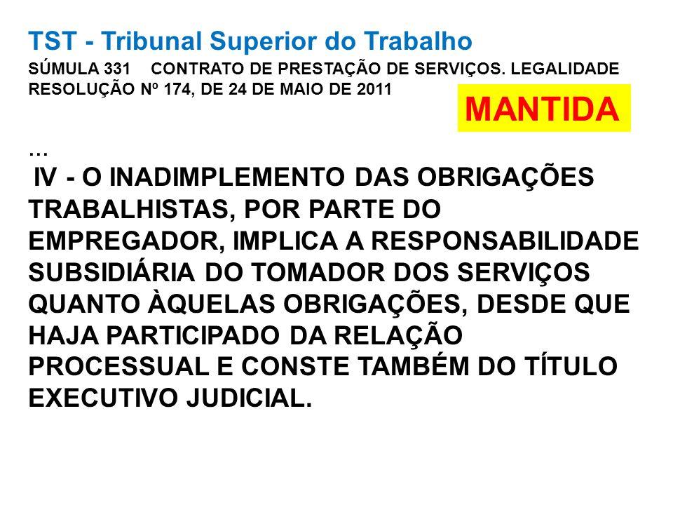 TST - Tribunal Superior do Trabalho SÚMULA 331 CONTRATO DE PRESTAÇÃO DE SERVIÇOS. LEGALIDADE RESOLUÇÃO Nº 174, DE 24 DE MAIO DE 2011 ... IV - O INADIMPLEMENTO DAS OBRIGAÇÕES TRABALHISTAS, POR PARTE DO EMPREGADOR, IMPLICA A RESPONSABILIDADE SUBSIDIÁRIA DO TOMADOR DOS SERVIÇOS QUANTO ÀQUELAS OBRIGAÇÕES, DESDE QUE HAJA PARTICIPADO DA RELAÇÃO PROCESSUAL E CONSTE TAMBÉM DO TÍTULO EXECUTIVO JUDICIAL.