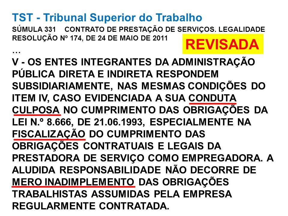 TST - Tribunal Superior do Trabalho SÚMULA 331 CONTRATO DE PRESTAÇÃO DE SERVIÇOS. LEGALIDADE RESOLUÇÃO Nº 174, DE 24 DE MAIO DE 2011 ... V - OS ENTES INTEGRANTES DA ADMINISTRAÇÃO PÚBLICA DIRETA E INDIRETA RESPONDEM SUBSIDIARIAMENTE, NAS MESMAS CONDIÇÕES DO ITEM IV, CASO EVIDENCIADA A SUA CONDUTA CULPOSA NO CUMPRIMENTO DAS OBRIGAÇÕES DA LEI N.º 8.666, DE 21.06.1993, ESPECIALMENTE NA FISCALIZAÇÃO DO CUMPRIMENTO DAS OBRIGAÇÕES CONTRATUAIS E LEGAIS DA PRESTADORA DE SERVIÇO COMO EMPREGADORA. A ALUDIDA RESPONSABILIDADE NÃO DECORRE DE MERO INADIMPLEMENTO DAS OBRIGAÇÕES TRABALHISTAS ASSUMIDAS PELA EMPRESA REGULARMENTE CONTRATADA.