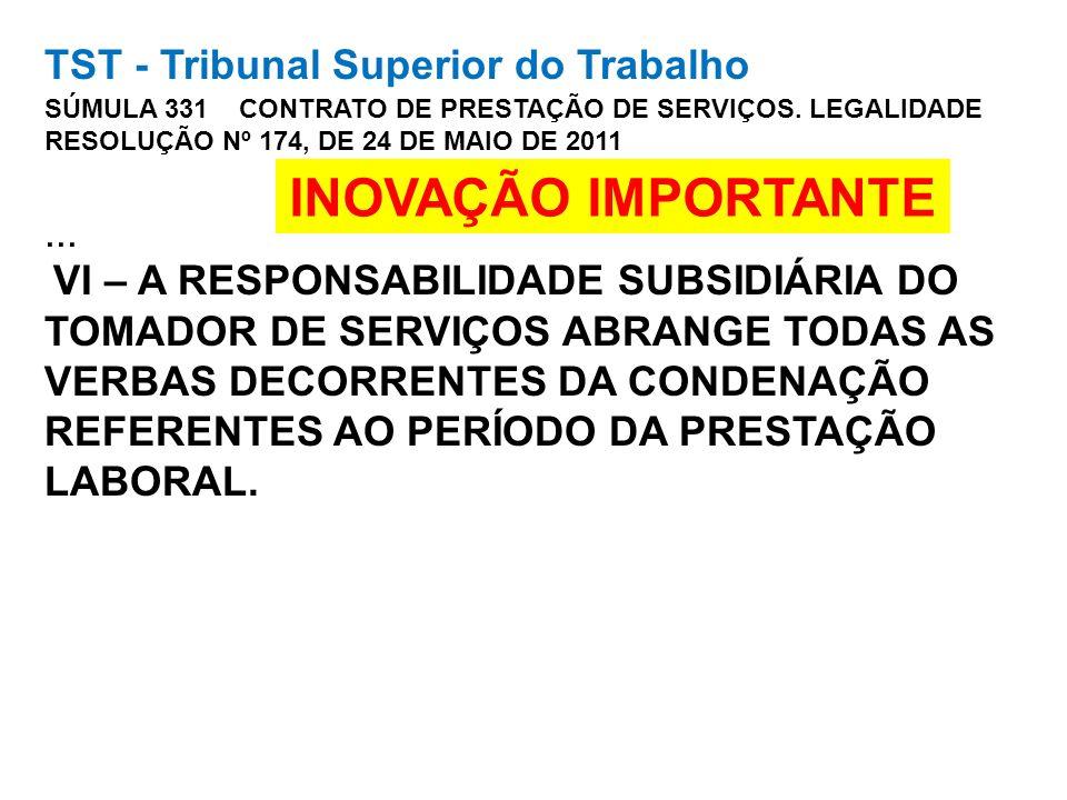 TST - Tribunal Superior do Trabalho SÚMULA 331 CONTRATO DE PRESTAÇÃO DE SERVIÇOS. LEGALIDADE RESOLUÇÃO Nº 174, DE 24 DE MAIO DE 2011 ... VI – A RESPONSABILIDADE SUBSIDIÁRIA DO TOMADOR DE SERVIÇOS ABRANGE TODAS AS VERBAS DECORRENTES DA CONDENAÇÃO REFERENTES AO PERÍODO DA PRESTAÇÃO LABORAL.