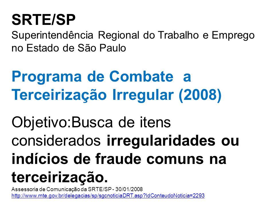 SRTE/SP Superintendência Regional do Trabalho e Emprego no Estado de São Paulo Programa de Combate a Terceirização Irregular (2008) Objetivo:Busca de itens considerados irregularidades ou indícios de fraude comuns na terceirização.