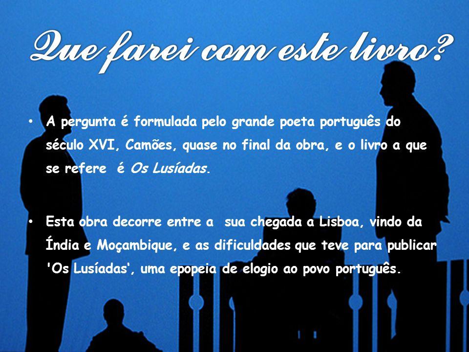 A pergunta é formulada pelo grande poeta português do século XVI, Camões, quase no final da obra, e o livro a que se refere é Os Lusíadas.