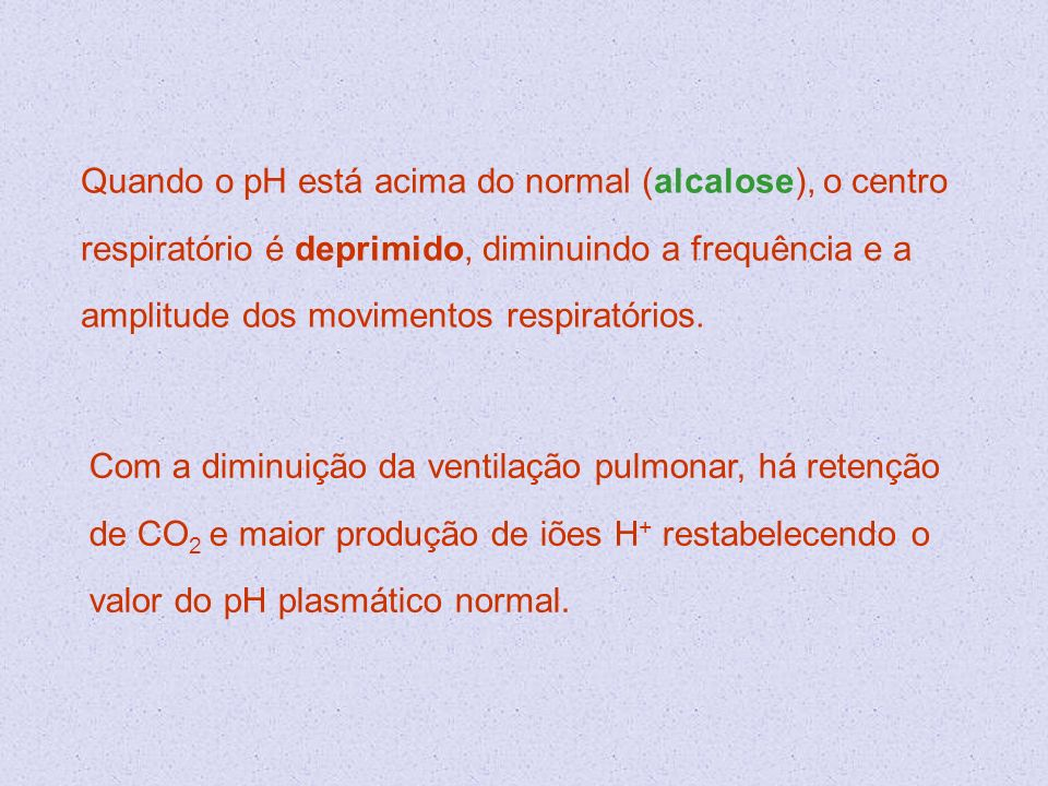 Quando o pH está acima do normal (alcalose), o centro respiratório é deprimido, diminuindo a frequência e a amplitude dos movimentos respiratórios.