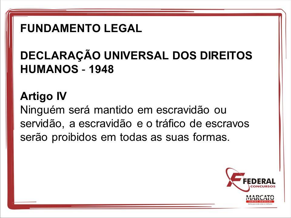 FUNDAMENTO LEGAL DECLARAÇÃO UNIVERSAL DOS DIREITOS HUMANOS - 1948 Artigo IV Ninguém será mantido em escravidão ou servidão, a escravidão e o tráfico de escravos serão proibidos em todas as suas formas.
