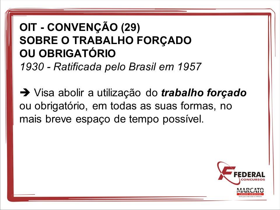 OIT - CONVENÇÃO (29) SOBRE O TRABALHO FORÇADO OU OBRIGATÓRIO 1930 - Ratificada pelo Brasil em 1957  Visa abolir a utilização do trabalho forçado ou obrigatório, em todas as suas formas, no mais breve espaço de tempo possível.