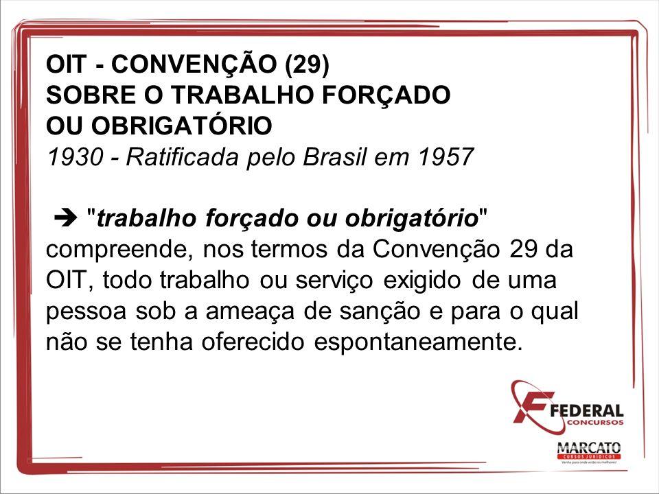 OIT - CONVENÇÃO (29) SOBRE O TRABALHO FORÇADO OU OBRIGATÓRIO 1930 - Ratificada pelo Brasil em 1957  trabalho forçado ou obrigatório compreende, nos termos da Convenção 29 da OIT, todo trabalho ou serviço exigido de uma pessoa sob a ameaça de sanção e para o qual não se tenha oferecido espontaneamente.