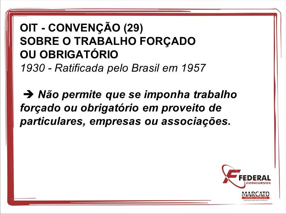OIT - CONVENÇÃO (29) SOBRE O TRABALHO FORÇADO OU OBRIGATÓRIO 1930 - Ratificada pelo Brasil em 1957  Não permite que se imponha trabalho forçado ou obrigatório em proveito de particulares, empresas ou associações.