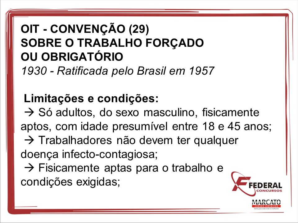 OIT - CONVENÇÃO (29) SOBRE O TRABALHO FORÇADO OU OBRIGATÓRIO 1930 - Ratificada pelo Brasil em 1957 Limitações e condições:  Só adultos, do sexo masculino, fisicamente aptos, com idade presumível entre 18 e 45 anos;  Trabalhadores não devem ter qualquer doença infecto-contagiosa;  Fisicamente aptas para o trabalho e condições exigidas;