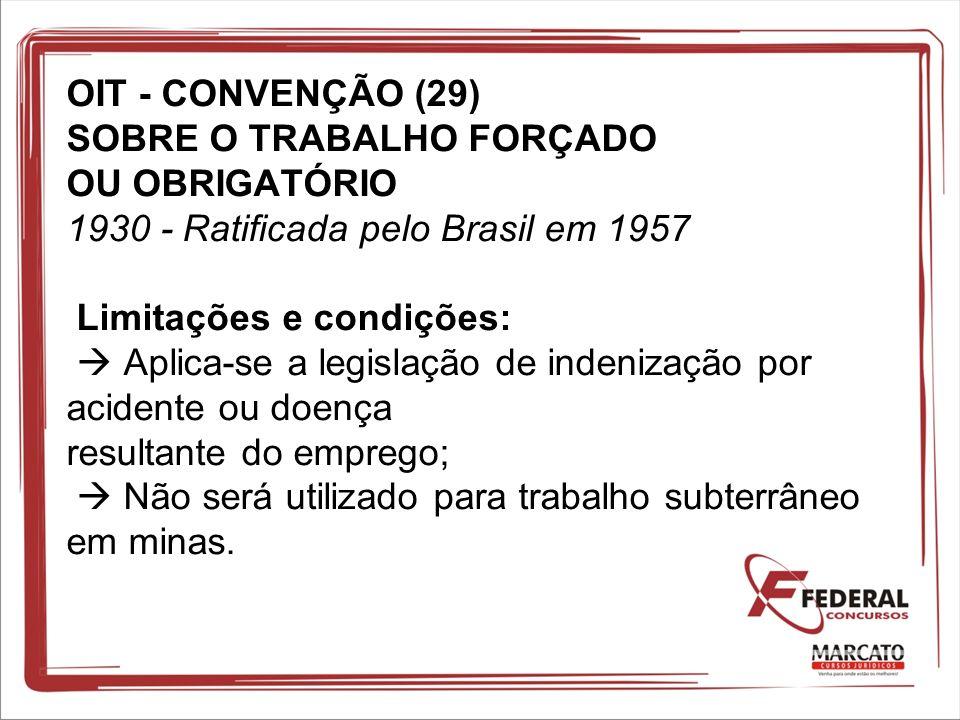 OIT - CONVENÇÃO (29) SOBRE O TRABALHO FORÇADO OU OBRIGATÓRIO 1930 - Ratificada pelo Brasil em 1957 Limitações e condições:  Aplica-se a legislação de indenização por acidente ou doença resultante do emprego;  Não será utilizado para trabalho subterrâneo em minas.