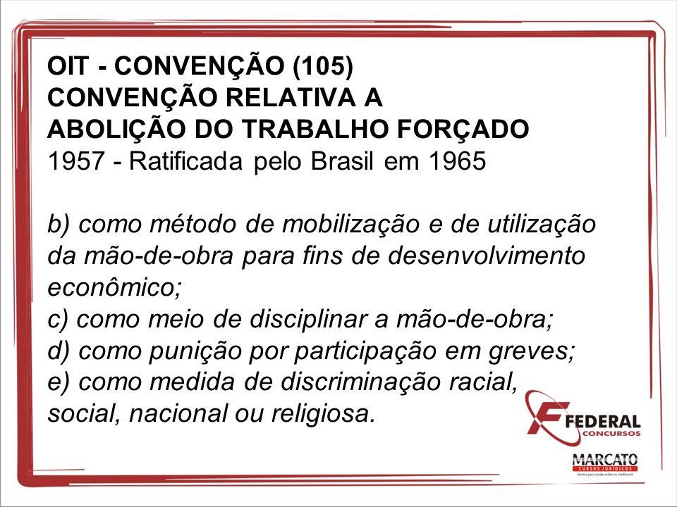OIT - CONVENÇÃO (105) CONVENÇÃO RELATIVA A ABOLIÇÃO DO TRABALHO FORÇADO 1957 - Ratificada pelo Brasil em 1965 b) como método de mobilização e de utilização da mão-de-obra para fins de desenvolvimento econômico; c) como meio de disciplinar a mão-de-obra; d) como punição por participação em greves; e) como medida de discriminação racial, social, nacional ou religiosa.