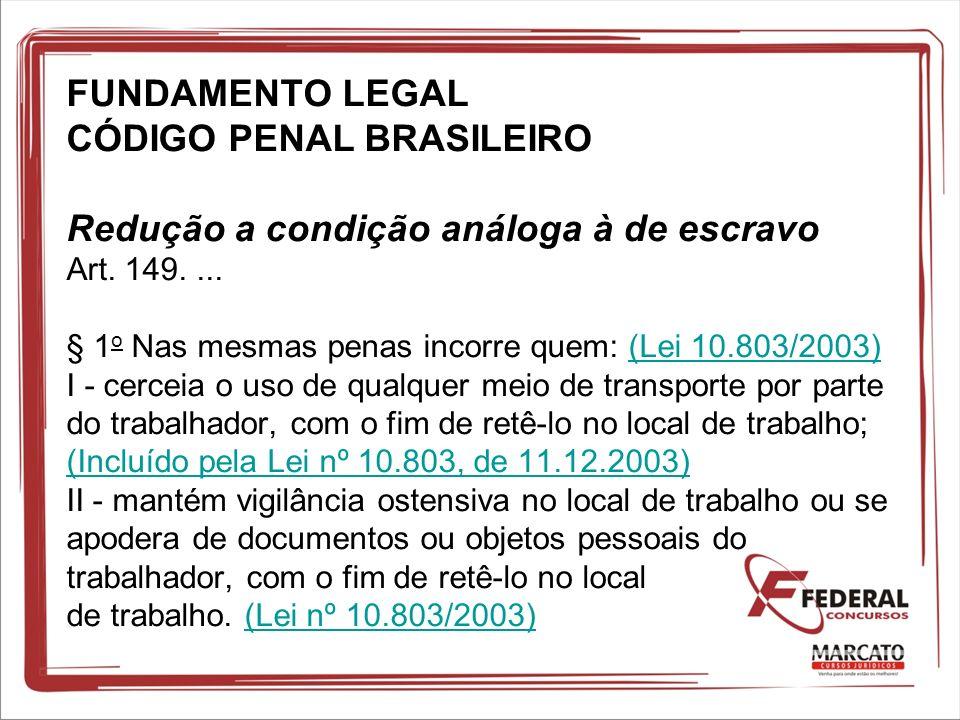 FUNDAMENTO LEGAL CÓDIGO PENAL BRASILEIRO Redução a condição análoga à de escravo Art.