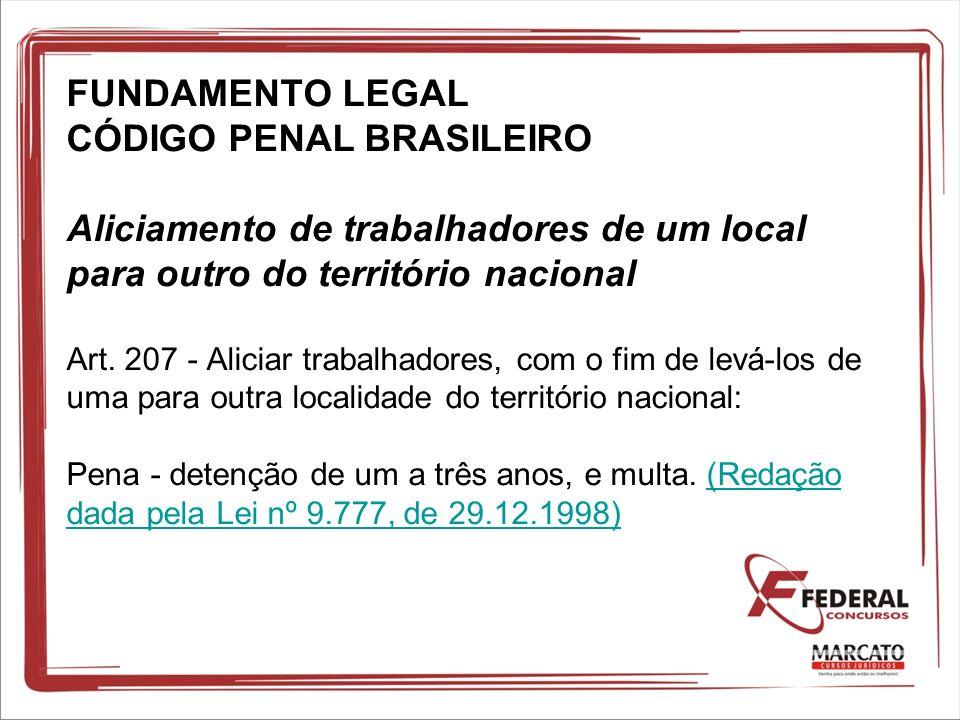 FUNDAMENTO LEGAL CÓDIGO PENAL BRASILEIRO Aliciamento de trabalhadores de um local para outro do território nacional Art.