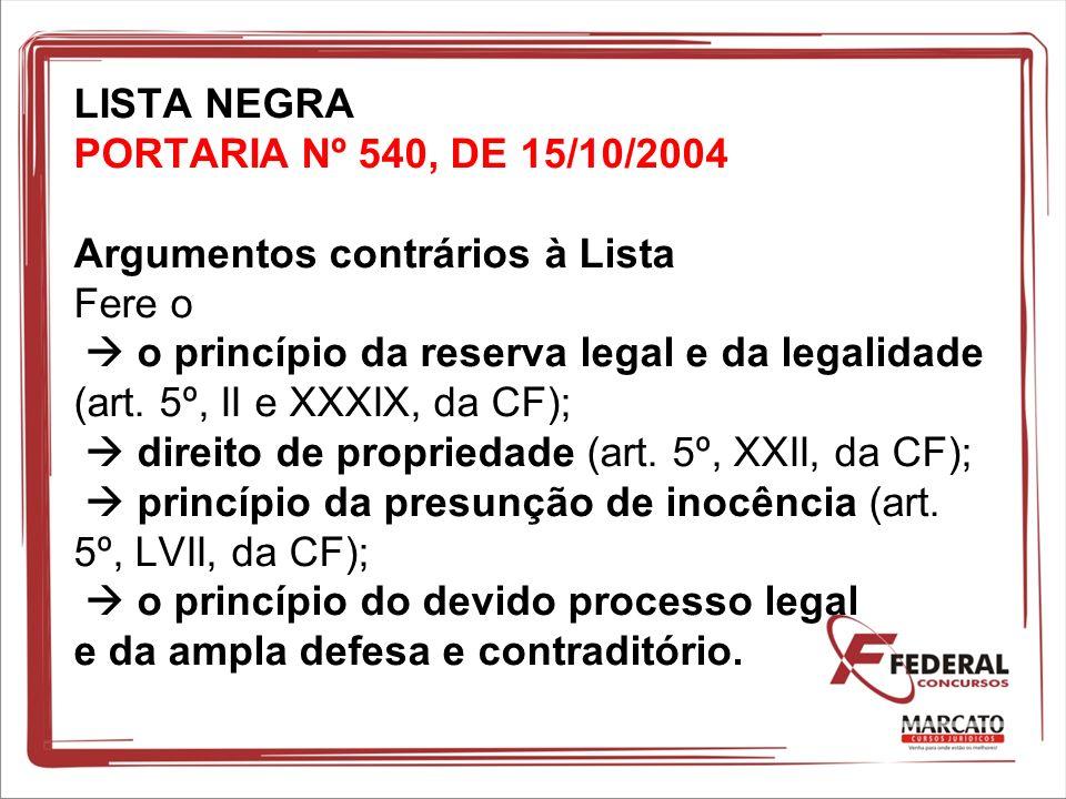 LISTA NEGRA PORTARIA Nº 540, DE 15/10/2004 Argumentos contrários à Lista Fere o  o princípio da reserva legal e da legalidade (art.