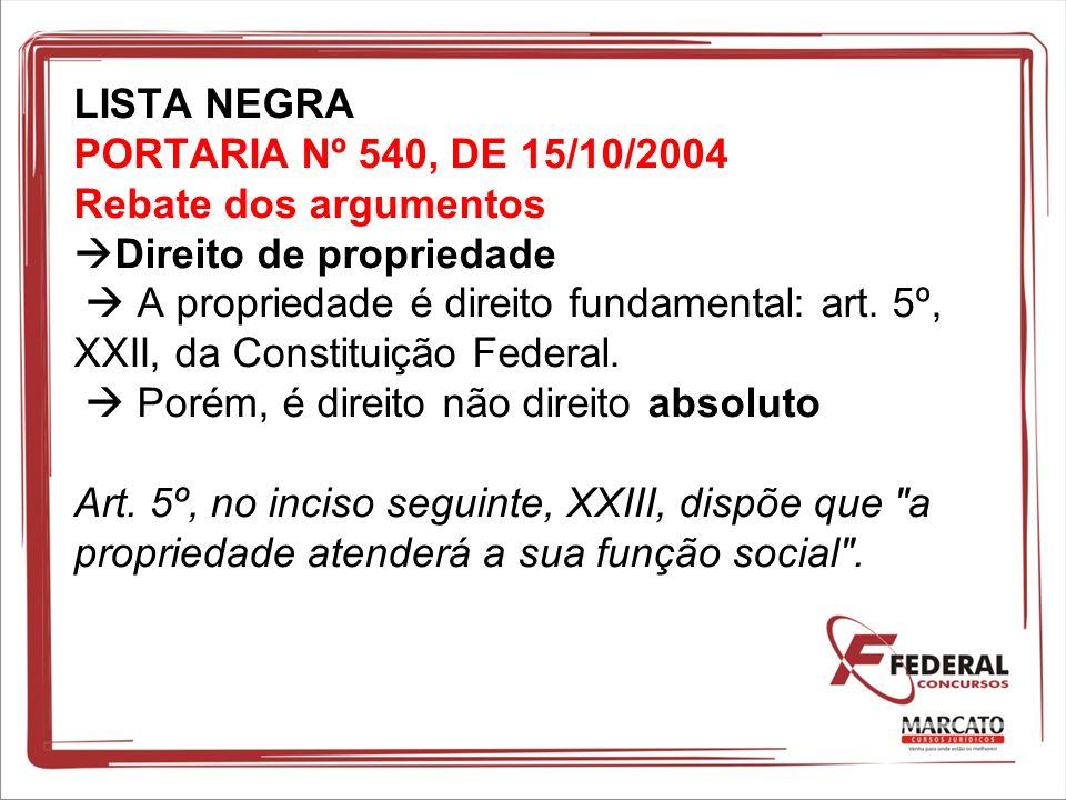 LISTA NEGRA PORTARIA Nº 540, DE 15/10/2004 Rebate dos argumentos Direito de propriedade  A propriedade é direito fundamental: art.