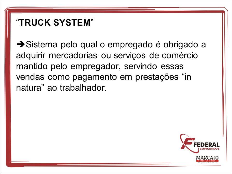 TRUCK SYSTEM Sistema pelo qual o empregado é obrigado a adquirir mercadorias ou serviços de comércio mantido pelo empregador, servindo essas vendas como pagamento em prestações in natura ao trabalhador.
