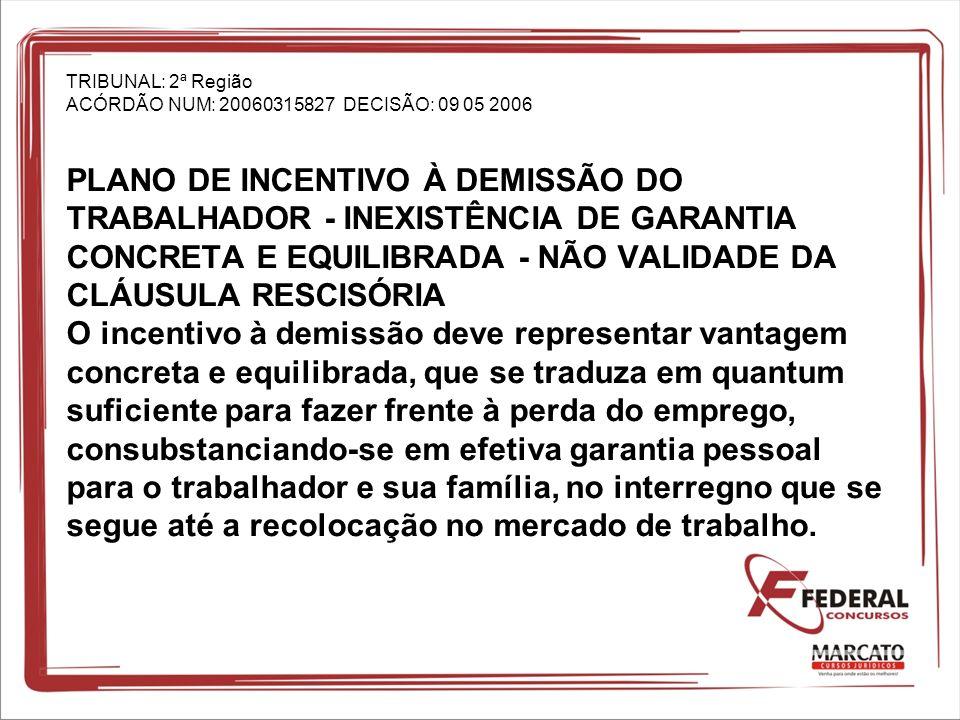 TRIBUNAL: 2ª Região ACÓRDÃO NUM: 20060315827 DECISÃO: 09 05 2006 PLANO DE INCENTIVO À DEMISSÃO DO TRABALHADOR - INEXISTÊNCIA DE GARANTIA CONCRETA E EQUILIBRADA - NÃO VALIDADE DA CLÁUSULA RESCISÓRIA O incentivo à demissão deve representar vantagem concreta e equilibrada, que se traduza em quantum suficiente para fazer frente à perda do emprego, consubstanciando-se em efetiva garantia pessoal para o trabalhador e sua família, no interregno que se segue até a recolocação no mercado de trabalho.