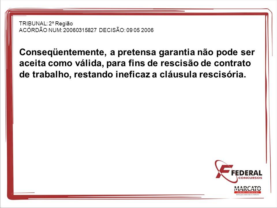 TRIBUNAL: 2ª Região ACÓRDÃO NUM: 20060315827 DECISÃO: 09 05 2006 Conseqüentemente, a pretensa garantia não pode ser aceita como válida, para fins de rescisão de contrato de trabalho, restando ineficaz a cláusula rescisória.