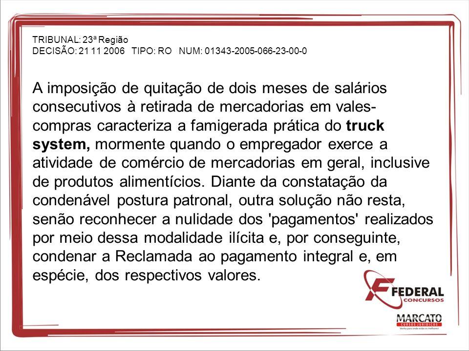 TRIBUNAL: 23ª Região DECISÃO: 21 11 2006 TIPO: RO NUM: 01343-2005-066-23-00-0 A imposição de quitação de dois meses de salários consecutivos à retirada de mercadorias em vales-compras caracteriza a famigerada prática do truck system, mormente quando o empregador exerce a atividade de comércio de mercadorias em geral, inclusive de produtos alimentícios.