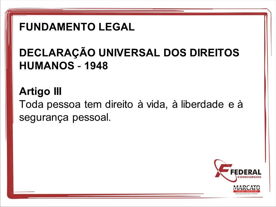 FUNDAMENTO LEGAL DECLARAÇÃO UNIVERSAL DOS DIREITOS HUMANOS - 1948 Artigo III Toda pessoa tem direito à vida, à liberdade e à segurança pessoal.
