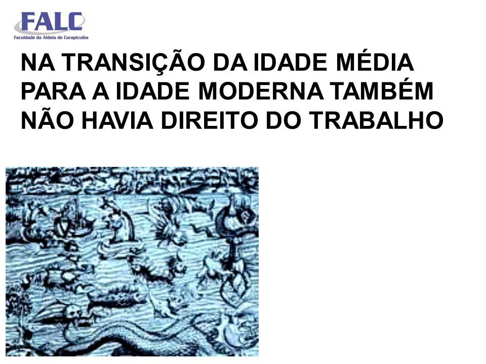 NA TRANSIÇÃO DA IDADE MÉDIA PARA A IDADE MODERNA TAMBÉM NÃO HAVIA DIREITO DO TRABALHO