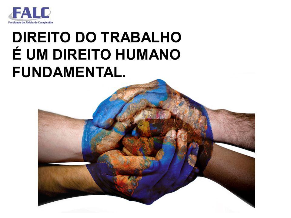 DIREITO DO TRABALHO É UM DIREITO HUMANO FUNDAMENTAL.