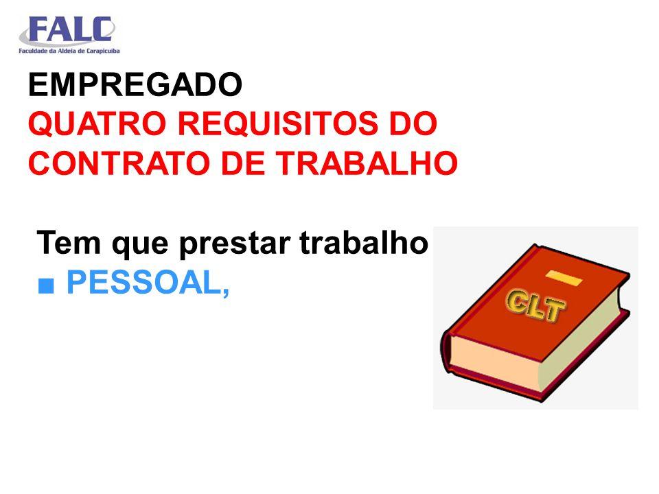 EMPREGADO QUATRO REQUISITOS DO CONTRATO DE TRABALHO Tem que prestar trabalho ■ PESSOAL,