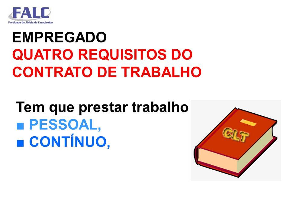 EMPREGADO QUATRO REQUISITOS DO CONTRATO DE TRABALHO Tem que prestar trabalho ■ PESSOAL, ■ CONTÍNUO,