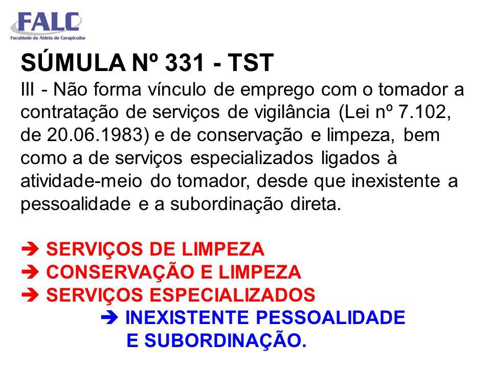 SÚMULA Nº 331 - TST III - Não forma vínculo de emprego com o tomador a contratação de serviços de vigilância (Lei nº 7.102, de 20.06.1983) e de conservação e limpeza, bem como a de serviços especializados ligados à atividade-meio do tomador, desde que inexistente a pessoalidade e a subordinação direta.