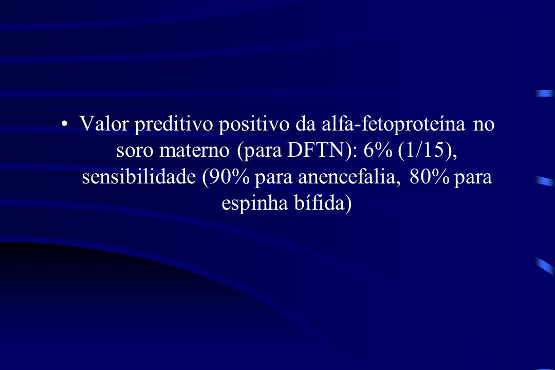 Valor preditivo positivo da alfa-fetoproteína no soro materno (para DFTN): 6% (1/15), sensibilidade (90% para anencefalia, 80% para espinha bífida)
