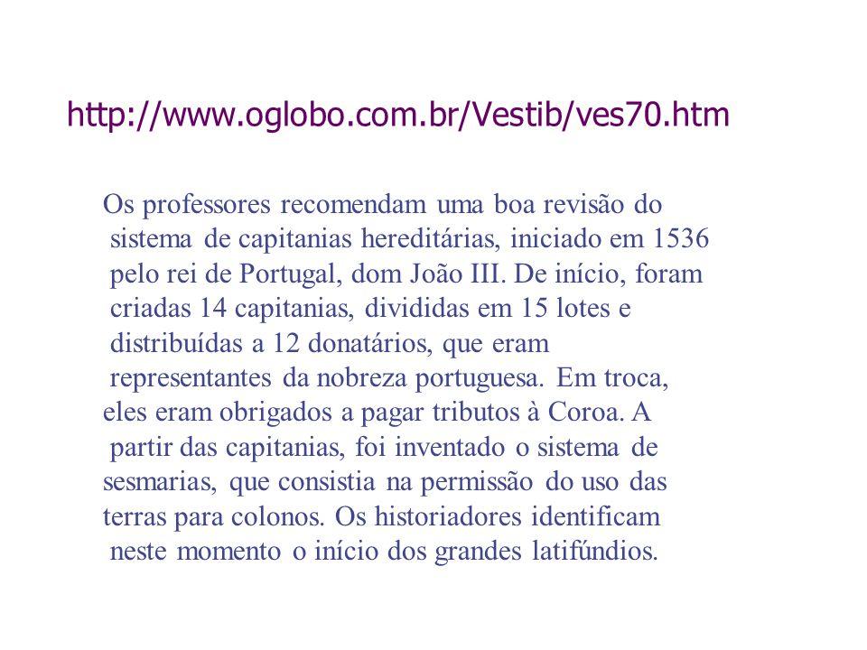 http://www.oglobo.com.br/Vestib/ves70.htmOs professores recomendam uma boa revisão do. sistema de capitanias hereditárias, iniciado em 1536.