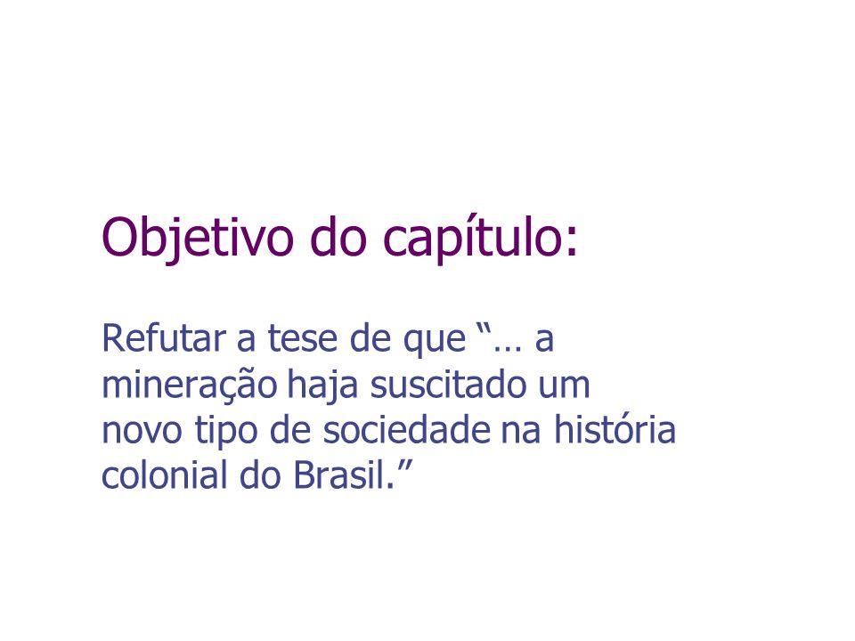 Objetivo do capítulo:Refutar a tese de que … a mineração haja suscitado um novo tipo de sociedade na história colonial do Brasil.