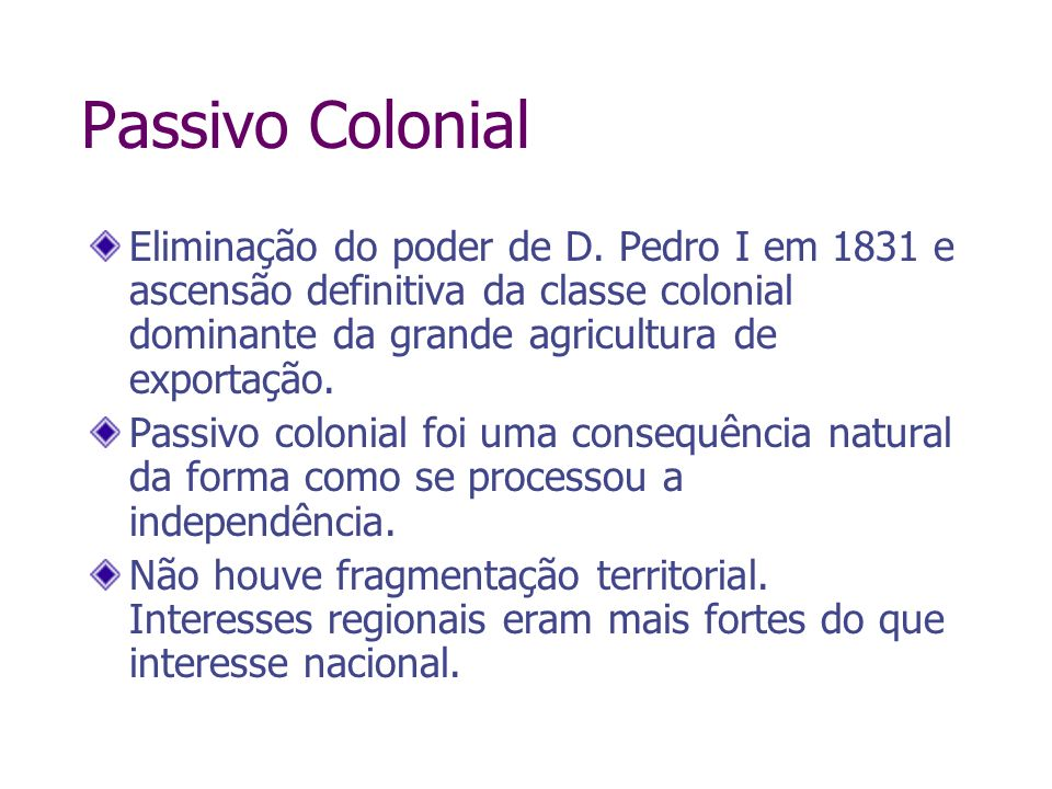 Passivo ColonialEliminação do poder de D. Pedro I em 1831 e ascensão definitiva da classe colonial dominante da grande agricultura de exportação.