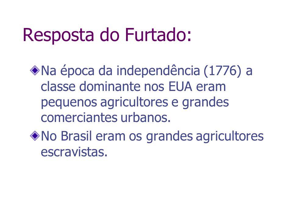 Resposta do Furtado:Na época da independência (1776) a classe dominante nos EUA eram pequenos agricultores e grandes comerciantes urbanos.