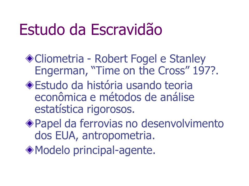 Estudo da Escravidão Cliometria - Robert Fogel e Stanley Engerman, Time on the Cross 197 .