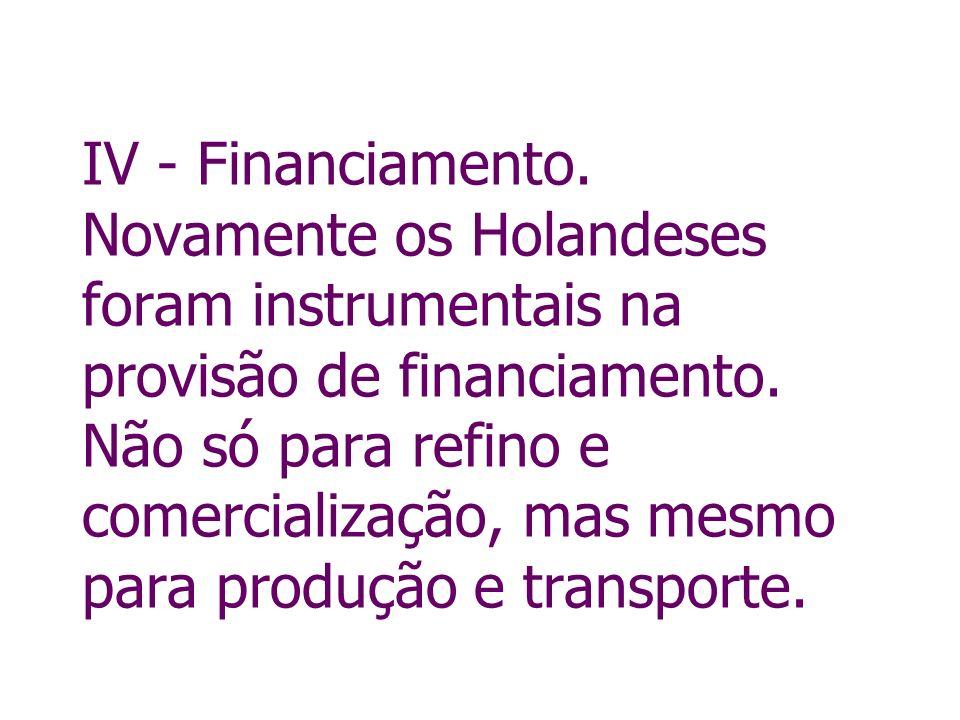 IV - Financiamento.Novamente os Holandeses foram instrumentais na provisão de financiamento.