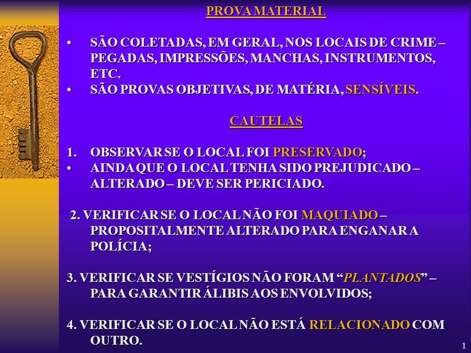 PROVA MATERIAL SÃO COLETADAS, EM GERAL, NOS LOCAIS DE CRIME – PEGADAS, IMPRESSÕES, MANCHAS, INSTRUMENTOS, ETC.