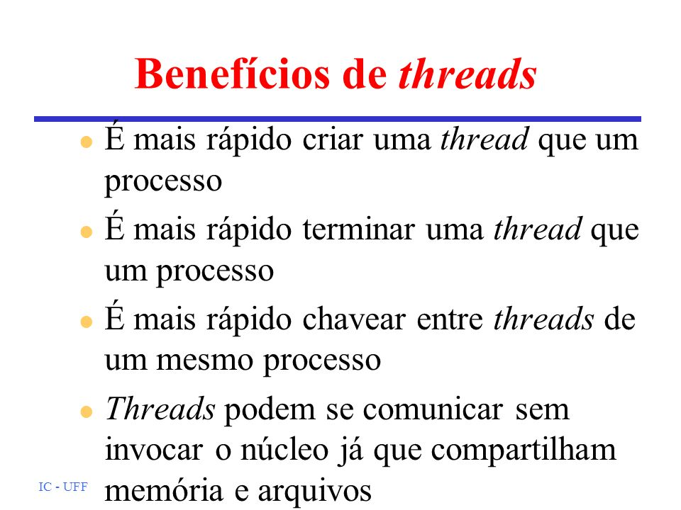 Benefícios de threads É mais rápido criar uma thread que um processo