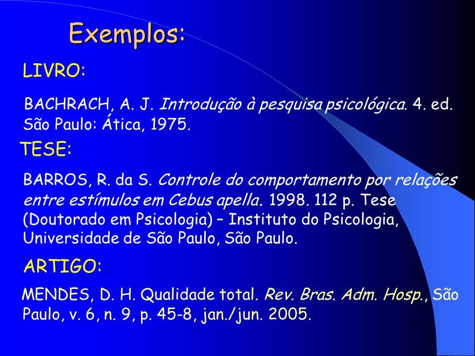 Exemplos:LIVRO: BACHRACH, A. J. Introdução à pesquisa psicológica. 4. ed. São Paulo: Ática, 1975. TESE: