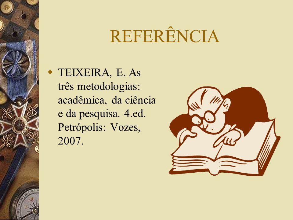 REFERÊNCIA TEIXEIRA, E. As três metodologias: acadêmica, da ciência e da pesquisa.