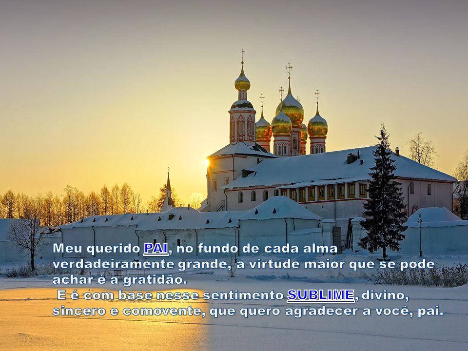 Meu querido PAI, no fundo de cada alma verdadeiramente grande, a virtude maior que se pode achar é a gratidão.