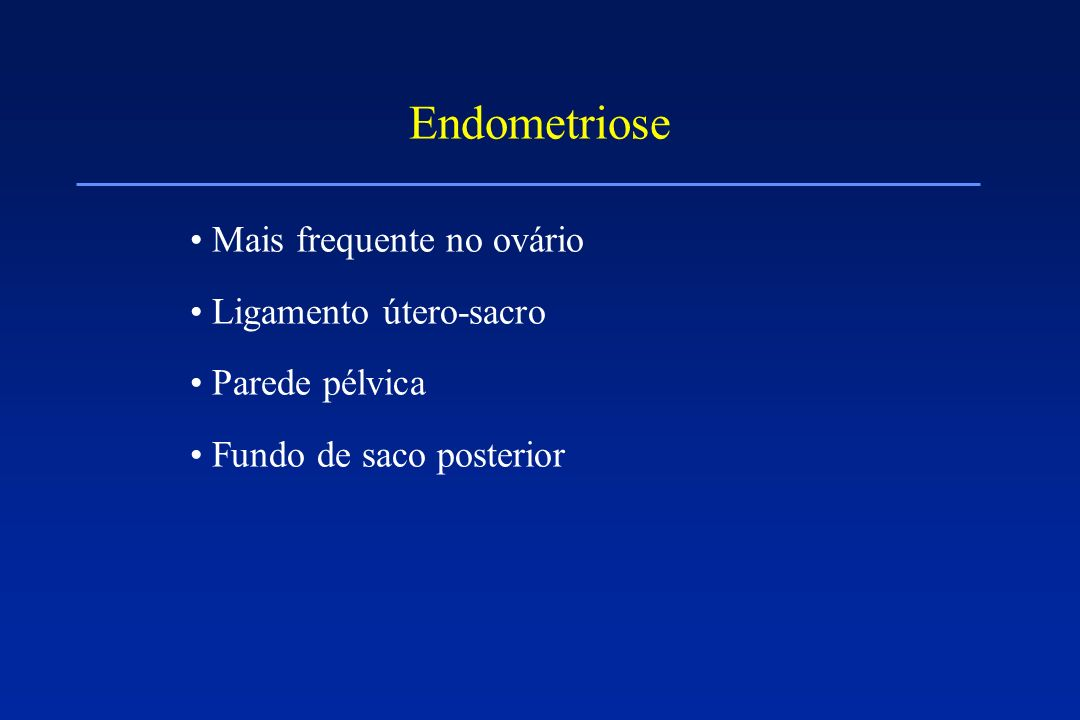 Endometriose Mais frequente no ovário Ligamento útero-sacro