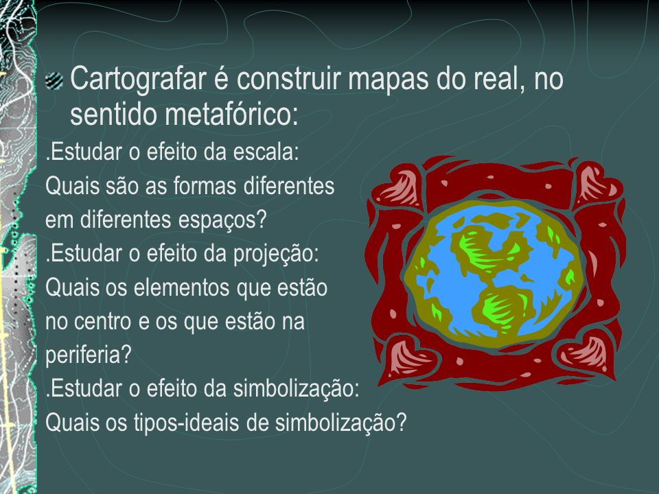 Cartografar é construir mapas do real, no sentido metafórico: