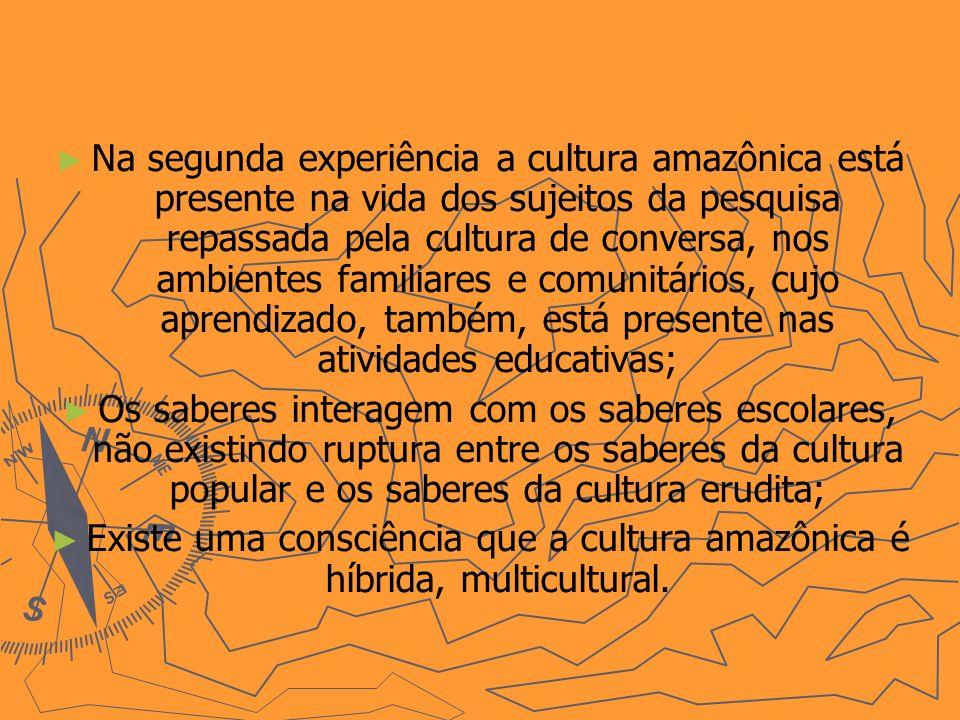 Na segunda experiência a cultura amazônica está presente na vida dos sujeitos da pesquisa repassada pela cultura de conversa, nos ambientes familiares e comunitários, cujo aprendizado, também, está presente nas atividades educativas;