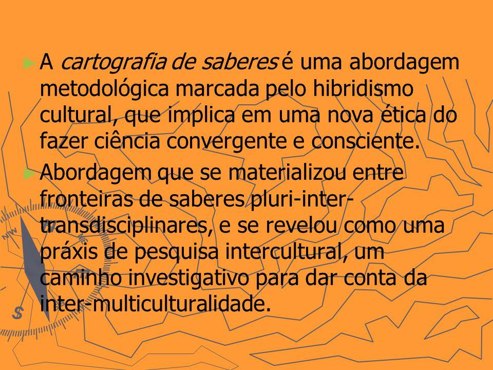 A cartografia de saberes é uma abordagem metodológica marcada pelo hibridismo cultural, que implica em uma nova ética do fazer ciência convergente e consciente.