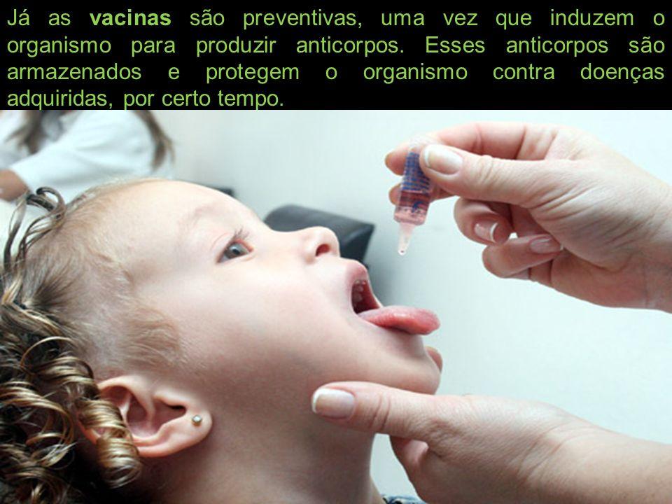 Já as vacinas são preventivas, uma vez que induzem o organismo para produzir anticorpos.